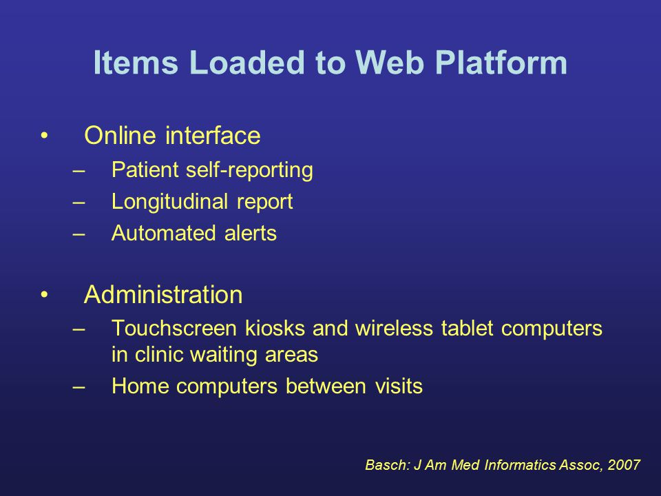 Items Loaded to Web Platform Online interface –Patient self-reporting –Longitudinal report –Automated alerts Administration –Touchscreen kiosks and wireless tablet computers in clinic waiting areas –Home computers between visits Basch: J Am Med Informatics Assoc, 2007