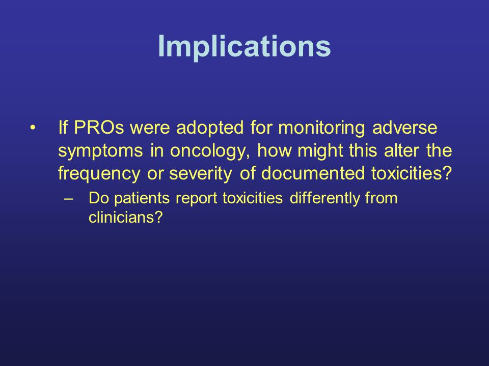 Implications If PROs were adopted for monitoring adverse symptoms in oncology, how might this alter the frequency or severity of documented toxicities