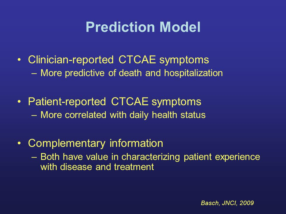 Clinician-reported CTCAE symptoms –More predictive of death and hospitalization Patient-reported CTCAE symptoms –More correlated with daily health sta