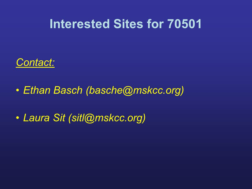 Interested Sites for 70501 Contact: Ethan Basch (basche@mskcc.org) Laura Sit (sitl@mskcc.org)