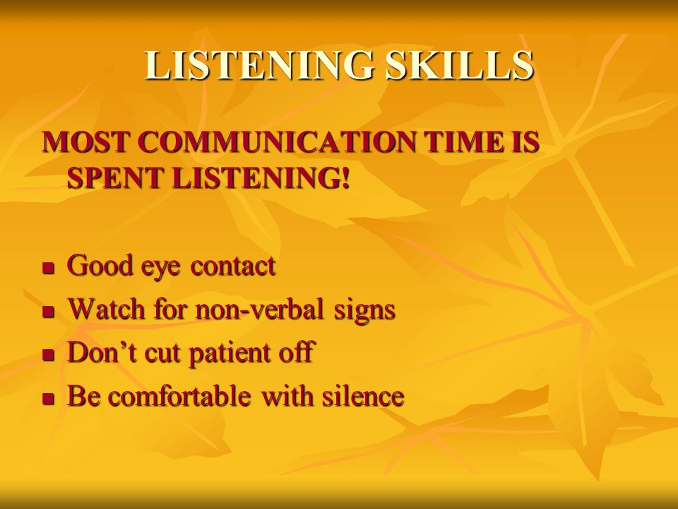 LISTENING SKILLS MOST COMMUNICATION TIME IS SPENT LISTENING! Good eye contact Good eye contact Watch for non-verbal signs Watch for non-verbal signs D