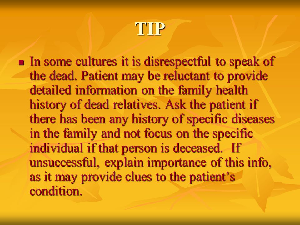 TIP In some cultures it is disrespectful to speak of the dead. Patient may be reluctant to provide detailed information on the family health history o