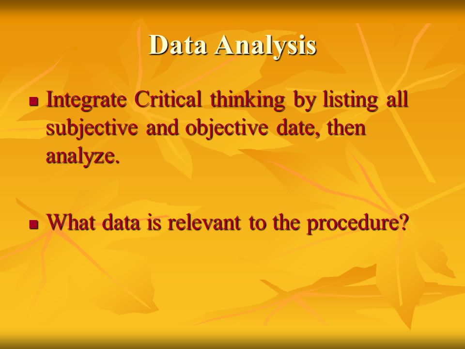 Data Analysis Integrate Critical thinking by listing all subjective and objective date, then analyze. Integrate Critical thinking by listing all subje