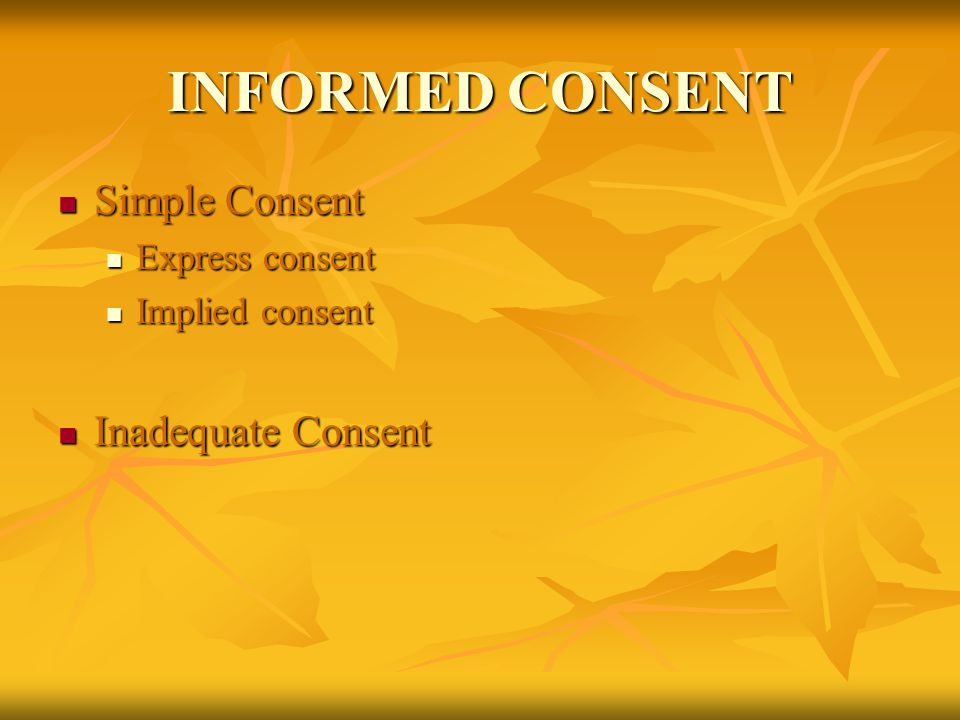 INFORMED CONSENT Simple Consent Simple Consent Express consent Express consent Implied consent Implied consent Inadequate Consent Inadequate Consent