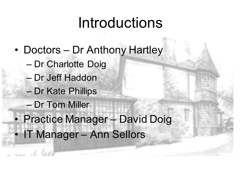 Introductions Doctors – Dr Anthony Hartley –Dr Charlotte Doig –Dr Jeff Haddon –Dr Kate Phillips –Dr Tom Miller Practice Manager – David Doig IT Manager – Ann Sellors