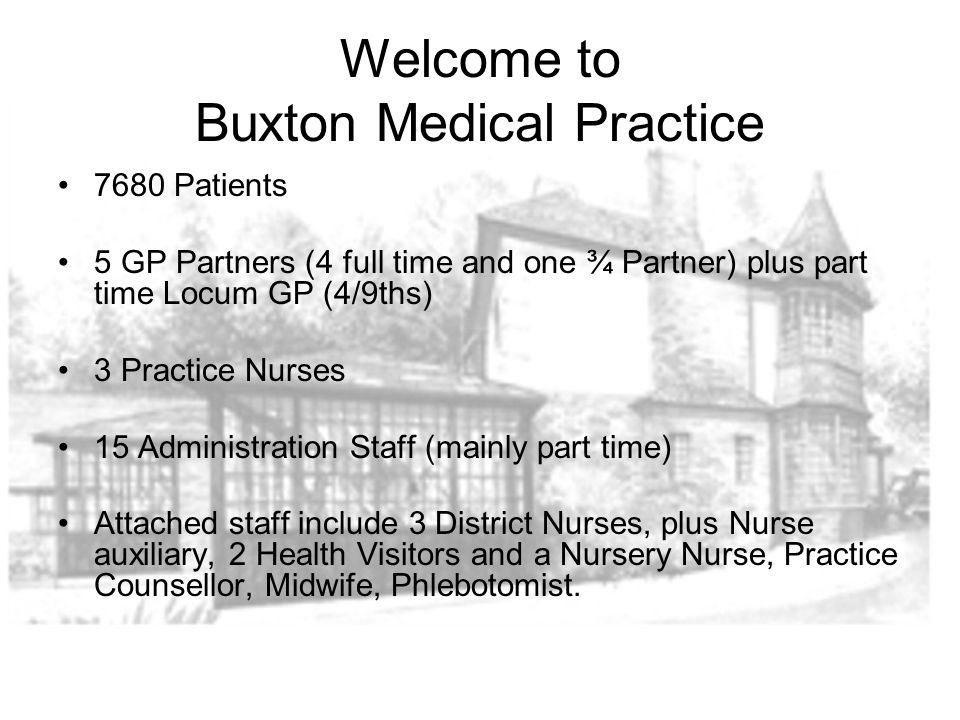 Welcome to Buxton Medical Practice 7680 Patients 5 GP Partners (4 full time and one ¾ Partner) plus part time Locum GP (4/9ths) 3 Practice Nurses 15 Administration Staff (mainly part time) Attached staff include 3 District Nurses, plus Nurse auxiliary, 2 Health Visitors and a Nursery Nurse, Practice Counsellor, Midwife, Phlebotomist.