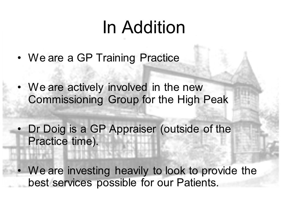 In Addition We are a GP Training Practice We are actively involved in the new Commissioning Group for the High Peak Dr Doig is a GP Appraiser (outside of the Practice time).