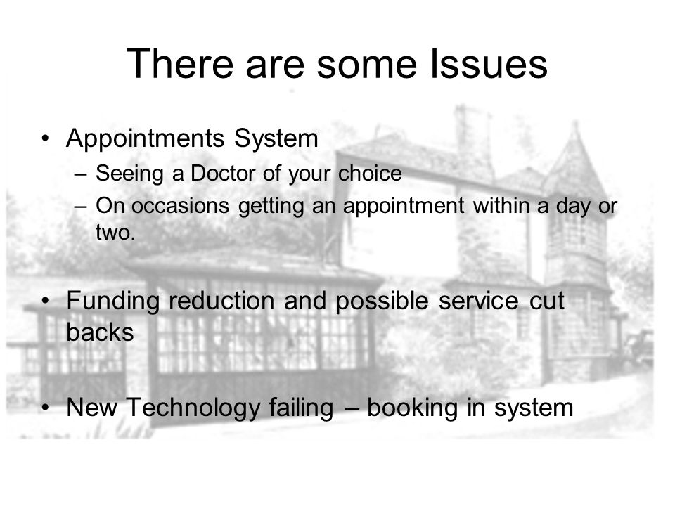 There are some Issues Appointments System –Seeing a Doctor of your choice –On occasions getting an appointment within a day or two. Funding reduction