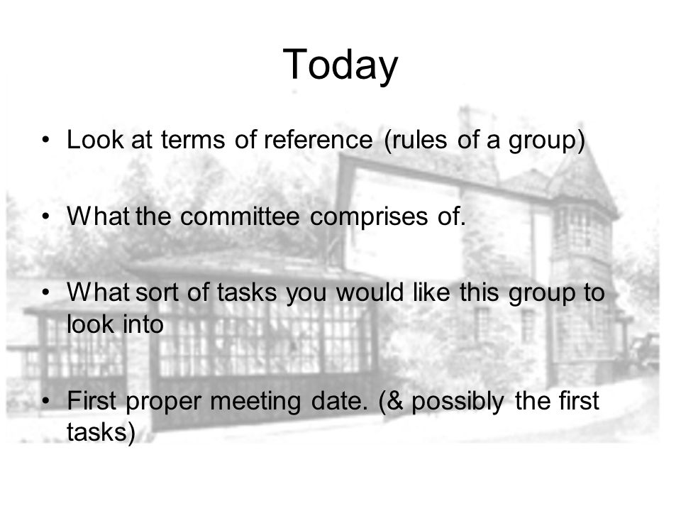 Today Look at terms of reference (rules of a group) What the committee comprises of.