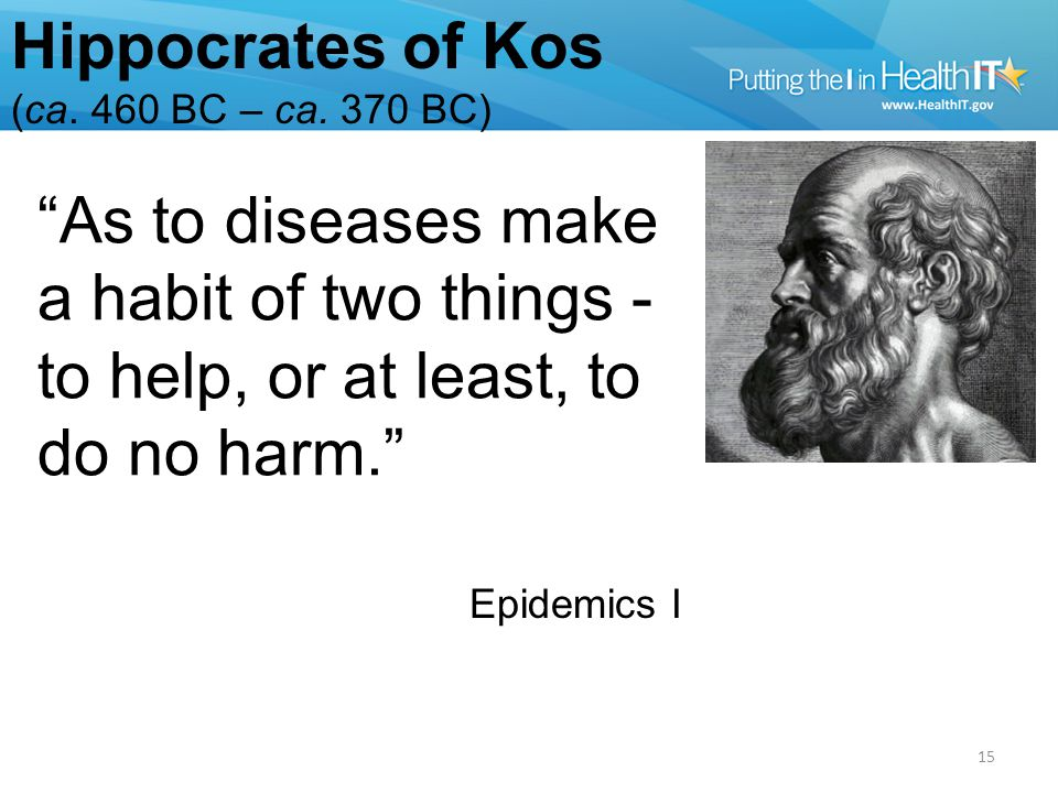 As to diseases make a habit of two things - to help, or at least, to do no harm. Epidemics I Hippocrates of Kos (ca.