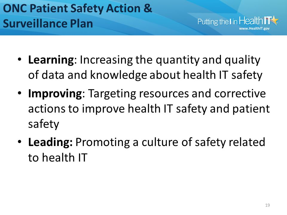 ONC Patient Safety Action & Surveillance Plan Learning: Increasing the quantity and quality of data and knowledge about health IT safety Improving: Targeting resources and corrective actions to improve health IT safety and patient safety Leading: Promoting a culture of safety related to health IT 19