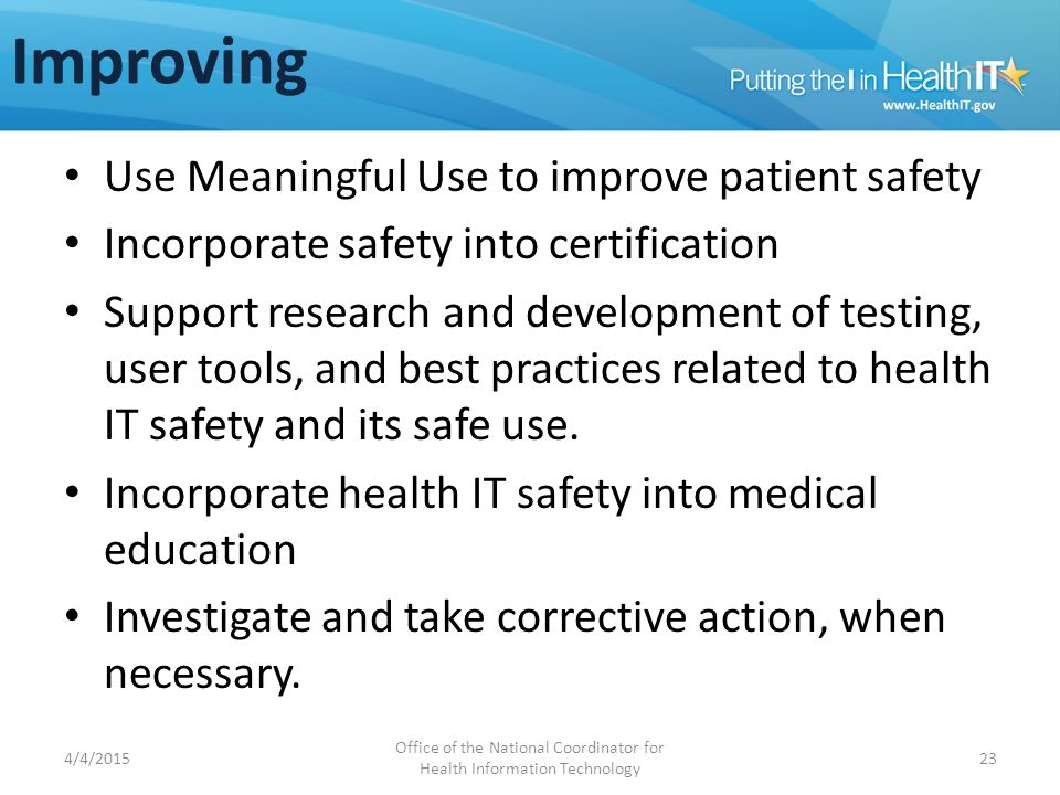 Improving Use Meaningful Use to improve patient safety Incorporate safety into certification Support research and development of testing, user tools, and best practices related to health IT safety and its safe use.