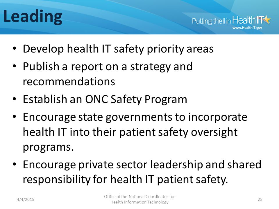 Leading Develop health IT safety priority areas Publish a report on a strategy and recommendations Establish an ONC Safety Program Encourage state governments to incorporate health IT into their patient safety oversight programs.