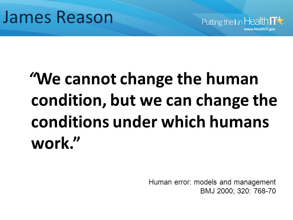James Reason We cannot change the human condition, but we can change the conditions under which humans work. Human error: models and management BMJ 2000; 320: 768-70