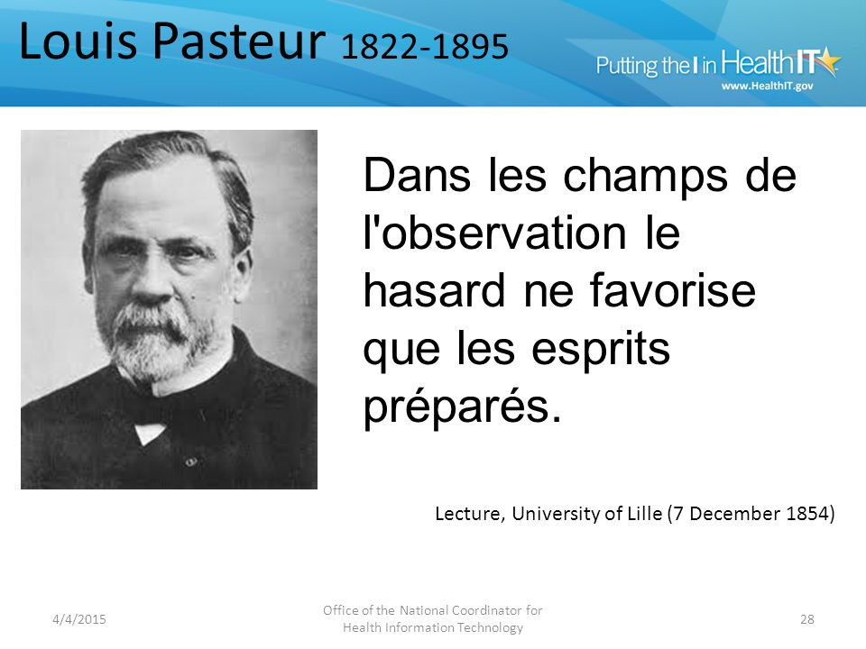 4/4/2015 Office of the National Coordinator for Health Information Technology 28 Lecture, University of Lille (7 December 1854) Louis Pasteur 1822-1895 In the field of observation, chance favors the prepared mind.