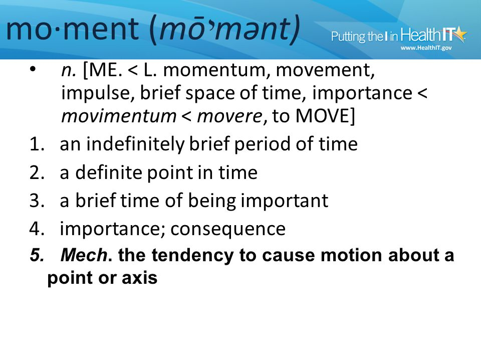 mo·ment (mō י mənt) n. [ME. < L. momentum, movement, impulse, brief space of time, importance < movimentum < movere, to MOVE] 1. an indefinitely brief