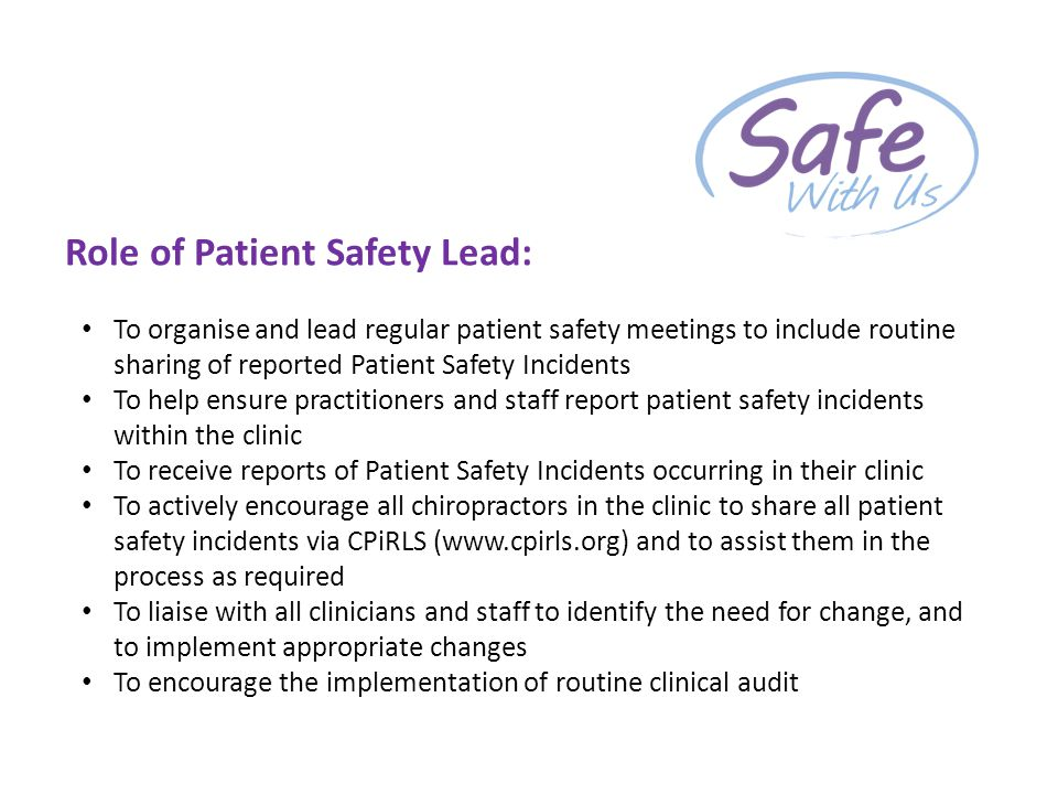 Role of Patient Safety Lead: To organise and lead regular patient safety meetings to include routine sharing of reported Patient Safety Incidents To help ensure practitioners and staff report patient safety incidents within the clinic To receive reports of Patient Safety Incidents occurring in their clinic To actively encourage all chiropractors in the clinic to share all patient safety incidents via CPiRLS (www.cpirls.org) and to assist them in the process as required To liaise with all clinicians and staff to identify the need for change, and to implement appropriate changes To encourage the implementation of routine clinical audit