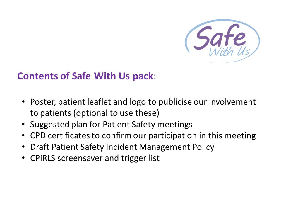 Contents of Safe With Us pack: Poster, patient leaflet and logo to publicise our involvement to patients (optional to use these) Suggested plan for Patient Safety meetings CPD certificates to confirm our participation in this meeting Draft Patient Safety Incident Management Policy CPiRLS screensaver and trigger list