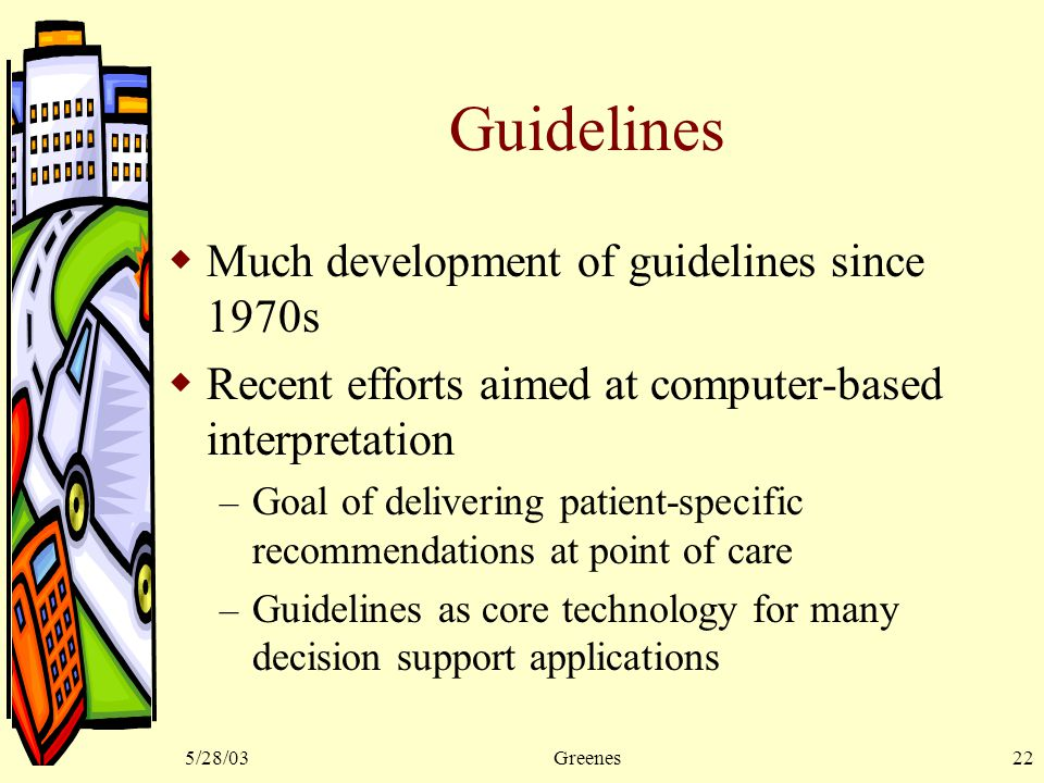 5/28/03Greenes22 Guidelines  Much development of guidelines since 1970s  Recent efforts aimed at computer-based interpretation – Goal of delivering patient-specific recommendations at point of care – Guidelines as core technology for many decision support applications