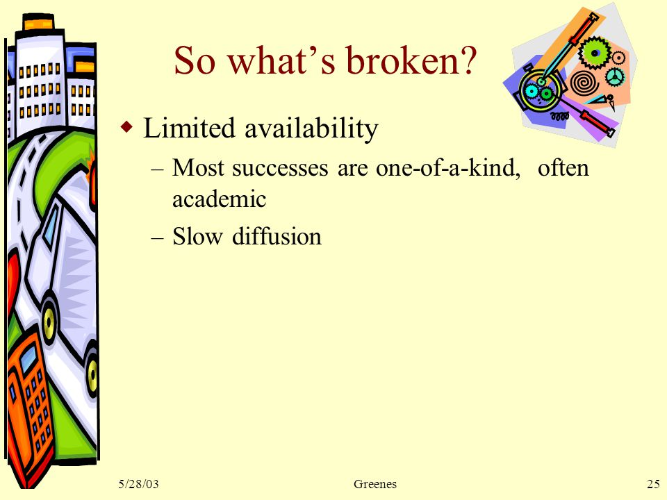 5/28/03Greenes25 So what's broken?  Limited availability – Most successes are one-of-a-kind, often academic – Slow diffusion