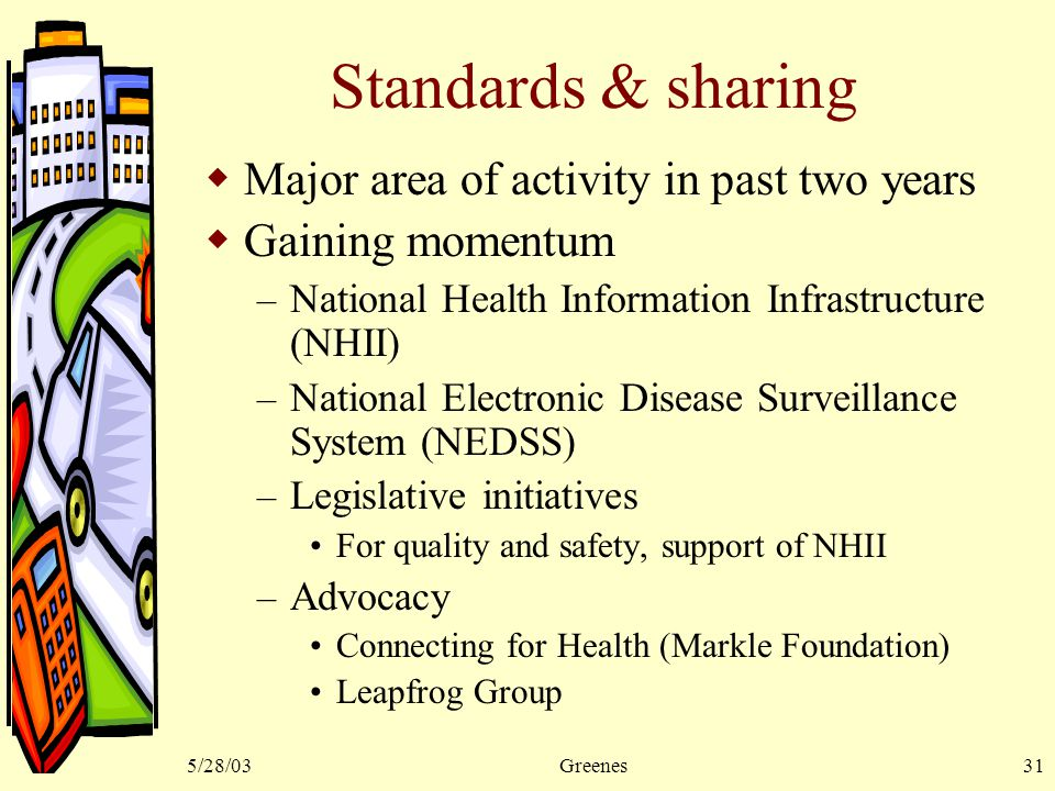 5/28/03Greenes31 Standards & sharing  Major area of activity in past two years  Gaining momentum – National Health Information Infrastructure (NHII) – National Electronic Disease Surveillance System (NEDSS) – Legislative initiatives For quality and safety, support of NHII – Advocacy Connecting for Health (Markle Foundation) Leapfrog Group