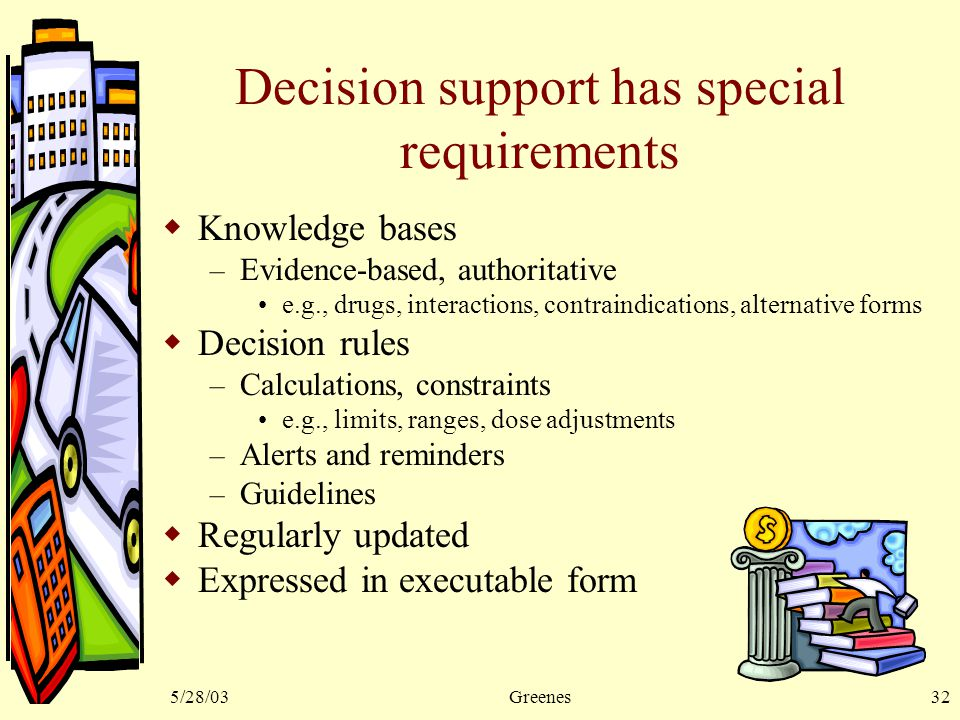 5/28/03Greenes32 Decision support has special requirements  Knowledge bases – Evidence-based, authoritative e.g., drugs, interactions, contraindications, alternative forms  Decision rules – Calculations, constraints e.g., limits, ranges, dose adjustments – Alerts and reminders – Guidelines  Regularly updated  Expressed in executable form