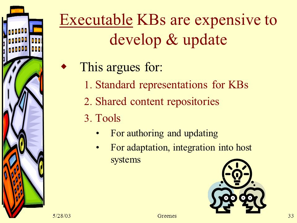 5/28/03Greenes33 Executable KBs are expensive to develop & update  This argues for: 1.