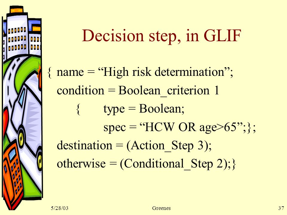 5/28/03Greenes37 Decision step, in GLIF {name = High risk determination ; condition = Boolean_criterion 1 {type = Boolean; spec = HCW OR age>65 ;}; destination = (Action_Step 3); otherwise = (Conditional_Step 2);}