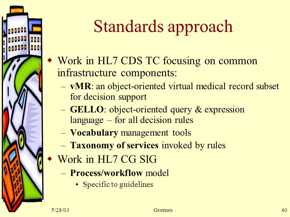 5/28/03Greenes40 Standards approach  Work in HL7 CDS TC focusing on common infrastructure components: – vMR: an object-oriented virtual medical record subset for decision support – GELLO: object-oriented query & expression language – for all decision rules – Vocabulary management tools – Taxonomy of services invoked by rules  Work in HL7 CG SIG – Process/workflow model Specific to guidelines
