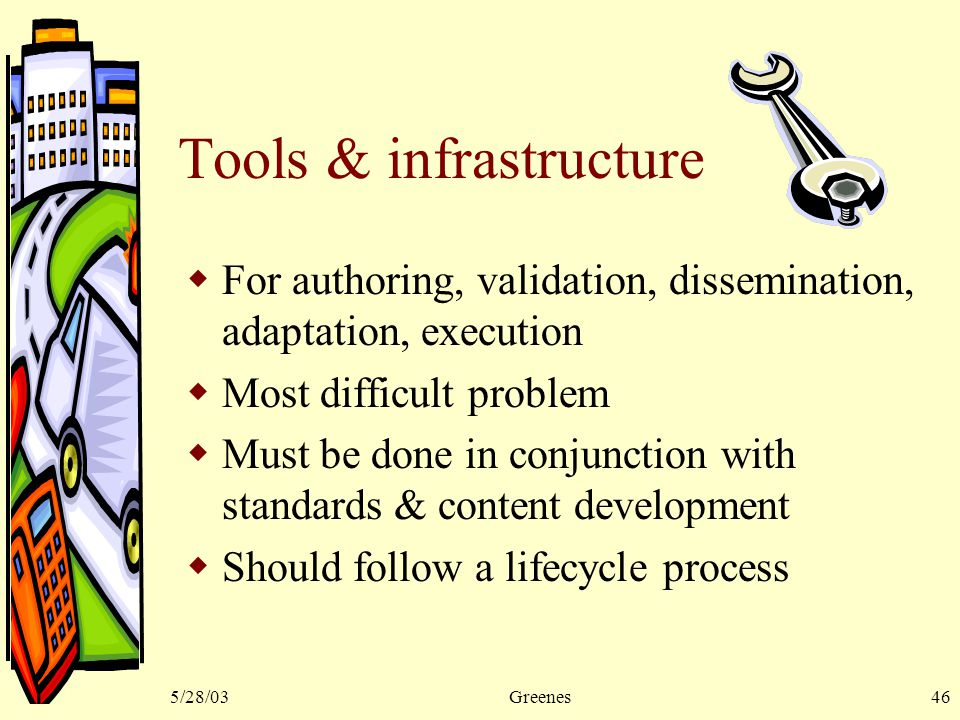 5/28/03Greenes46 Tools & infrastructure  For authoring, validation, dissemination, adaptation, execution  Most difficult problem  Must be done in conjunction with standards & content development  Should follow a lifecycle process