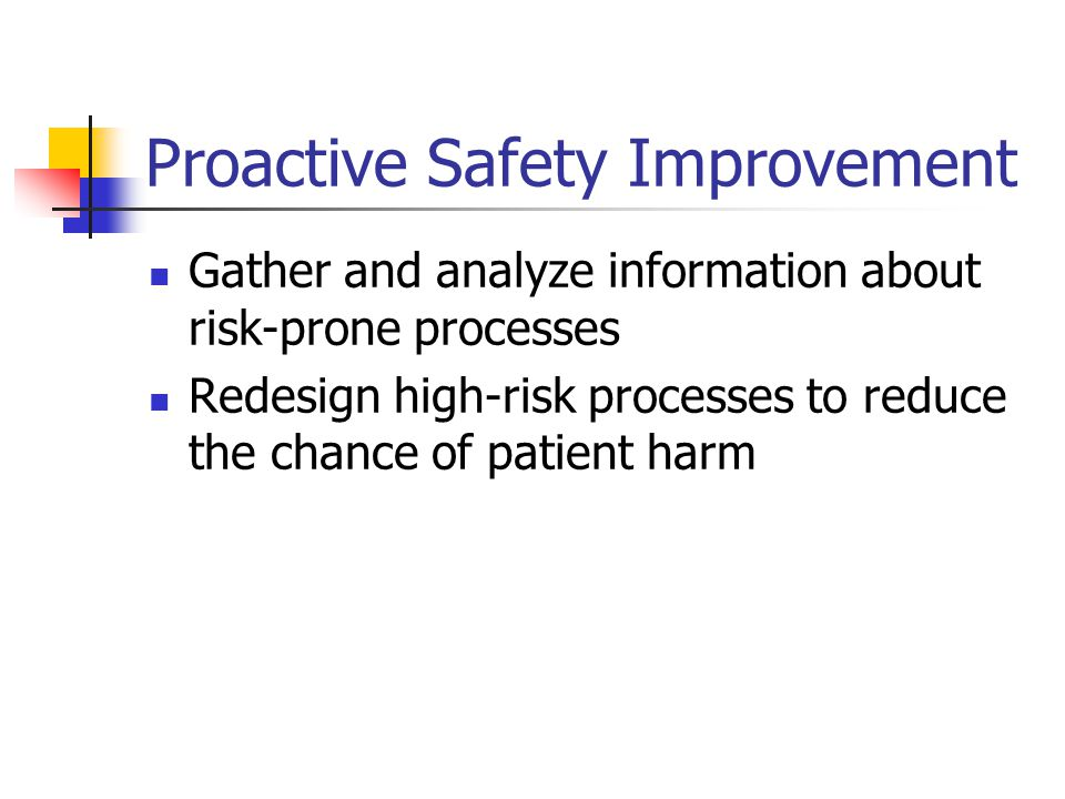 Proactive Safety Improvement Gather and analyze information about risk-prone processes Redesign high-risk processes to reduce the chance of patient harm