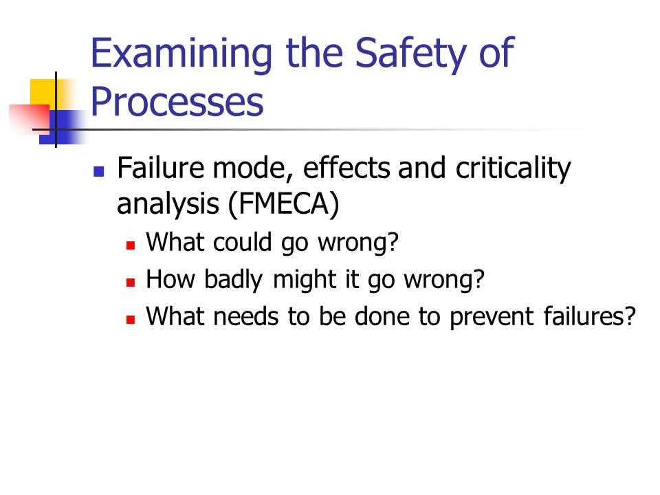 Examining the Safety of Processes Failure mode, effects and criticality analysis (FMECA) What could go wrong.