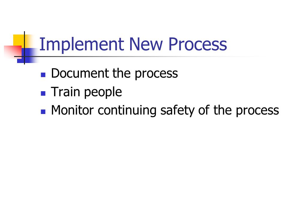 Implement New Process Document the process Train people Monitor continuing safety of the process