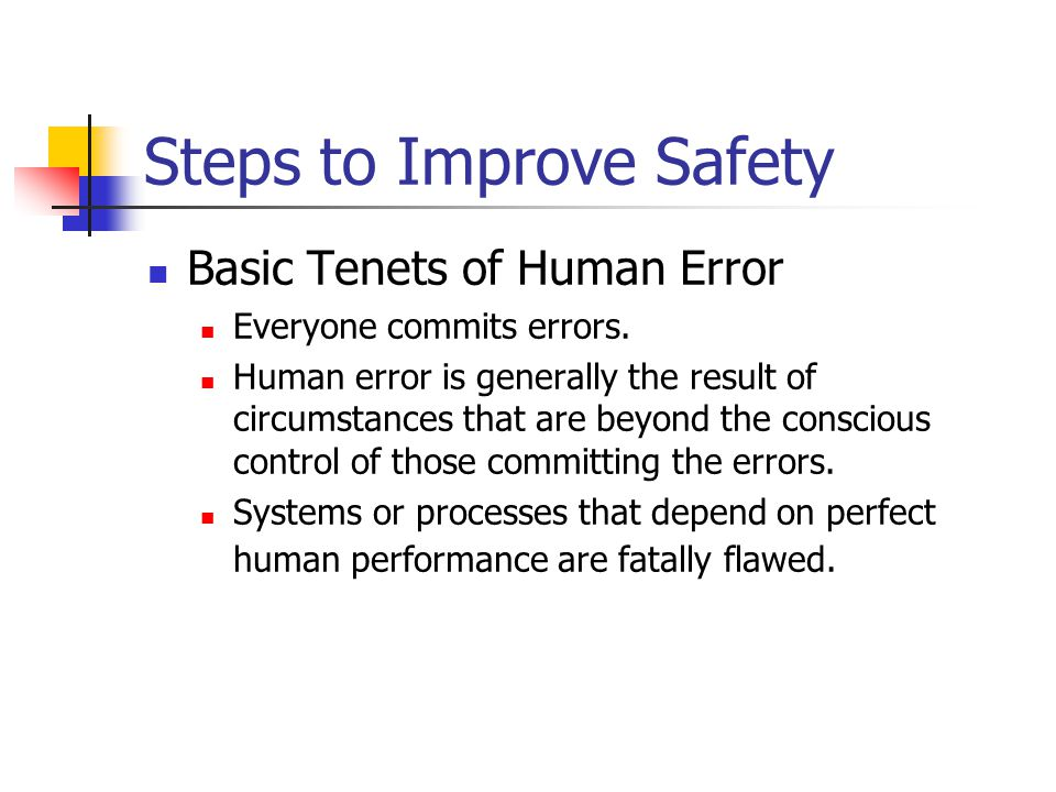 Steps to Improve Safety Basic Tenets of Human Error Everyone commits errors.