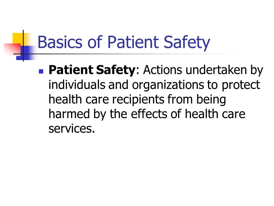 Basics of Patient Safety Patient Safety: Actions undertaken by individuals and organizations to protect health care recipients from being harmed by the effects of health care services.