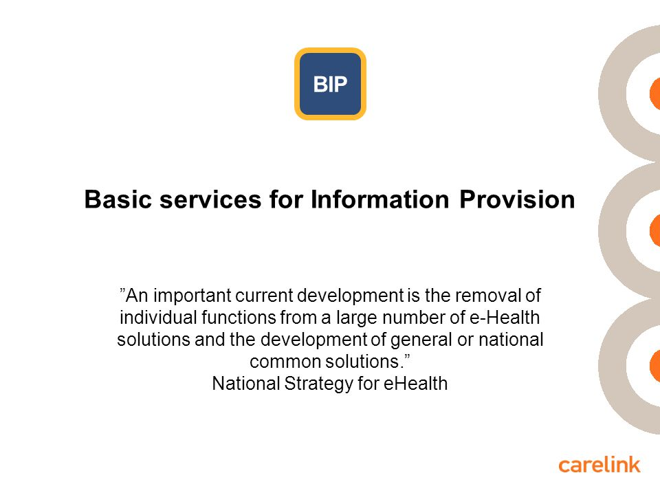 Basic services for Information Provision BIP An important current development is the removal of individual functions from a large number of e-Health solutions and the development of general or national common solutions. National Strategy for eHealth