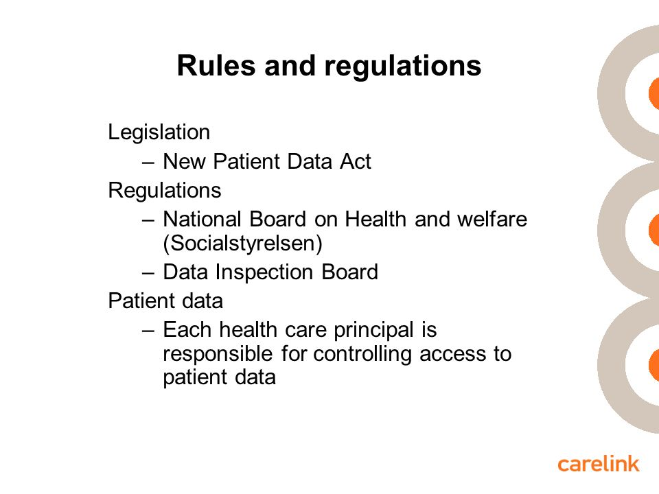 Rules and regulations Legislation –New Patient Data Act Regulations –National Board on Health and welfare (Socialstyrelsen) –Data Inspection Board Patient data –Each health care principal is responsible for controlling access to patient data
