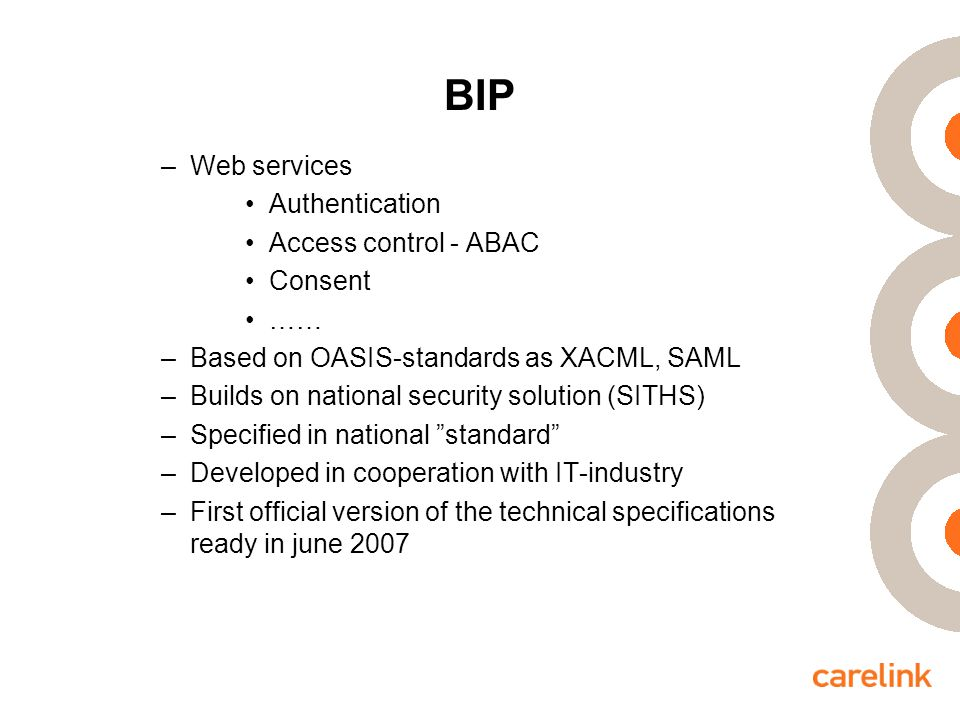 BIP –Web services Authentication Access control - ABAC Consent …… –Based on OASIS-standards as XACML, SAML –Builds on national security solution (SITHS) –Specified in national standard –Developed in cooperation with IT-industry –First official version of the technical specifications ready in june 2007