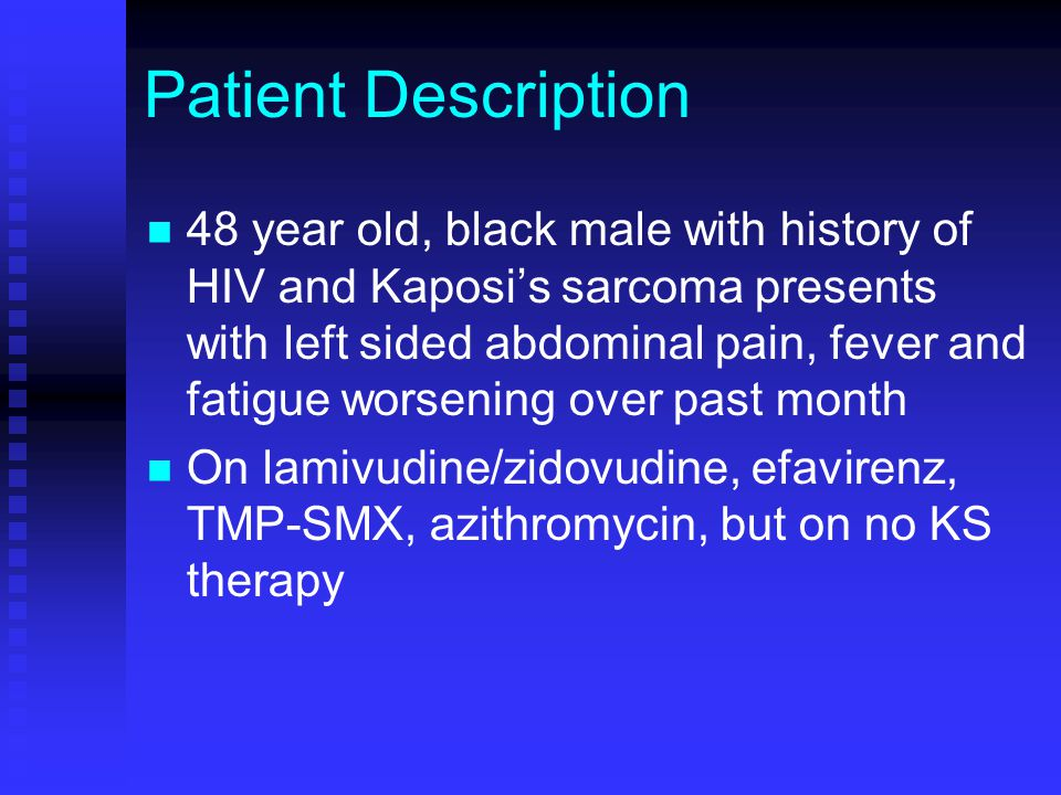 Patient Description 48 year old, black male with history of HIV and Kaposi's sarcoma presents with left sided abdominal pain, fever and fatigue worsen