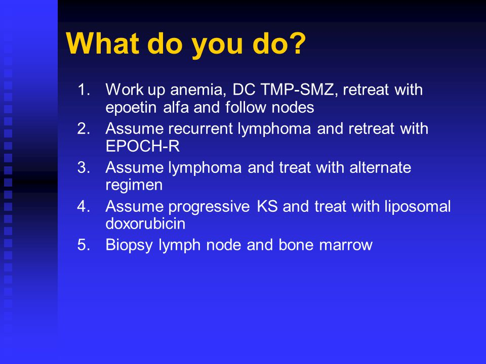 1.Work up anemia, DC TMP-SMZ, retreat with epoetin alfa and follow nodes 2.Assume recurrent lymphoma and retreat with EPOCH-R 3.Assume lymphoma and tr