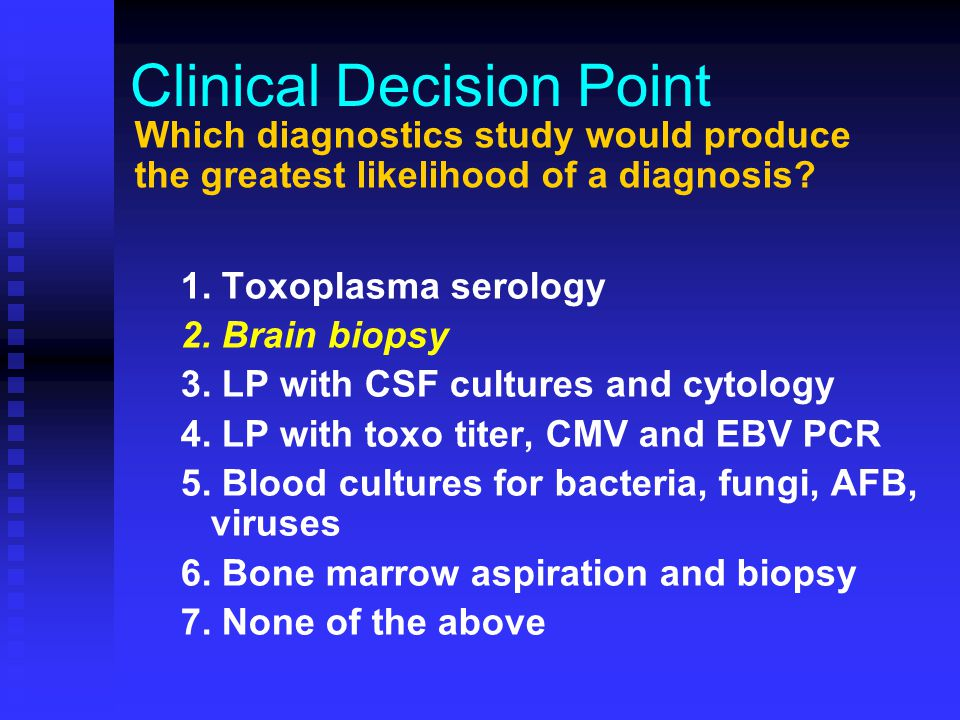 Clinical Decision Point 1. Toxoplasma serology 2. Brain biopsy 3. LP with CSF cultures and cytology 4. LP with toxo titer, CMV and EBV PCR 5. Blood cu