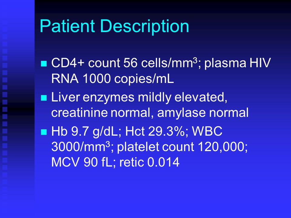 Patient Description CD4+ count 56 cells/mm 3 ; plasma HIV RNA 1000 copies/mL Liver enzymes mildly elevated, creatinine normal, amylase normal Hb 9.7 g
