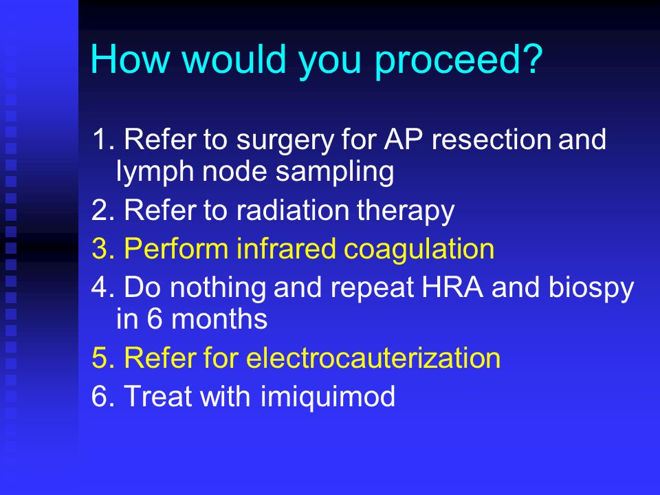 How would you proceed? 1. Refer to surgery for AP resection and lymph node sampling 2. Refer to radiation therapy 3. Perform infrared coagulation 4. D