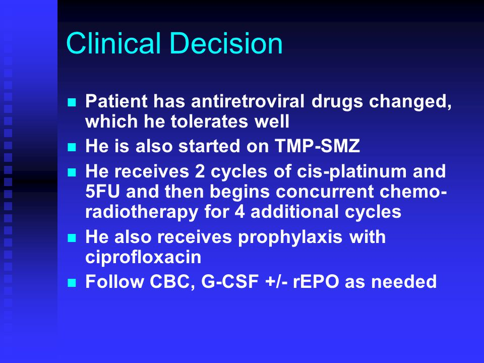Clinical Decision Patient has antiretroviral drugs changed, which he tolerates well He is also started on TMP-SMZ He receives 2 cycles of cis-platinum
