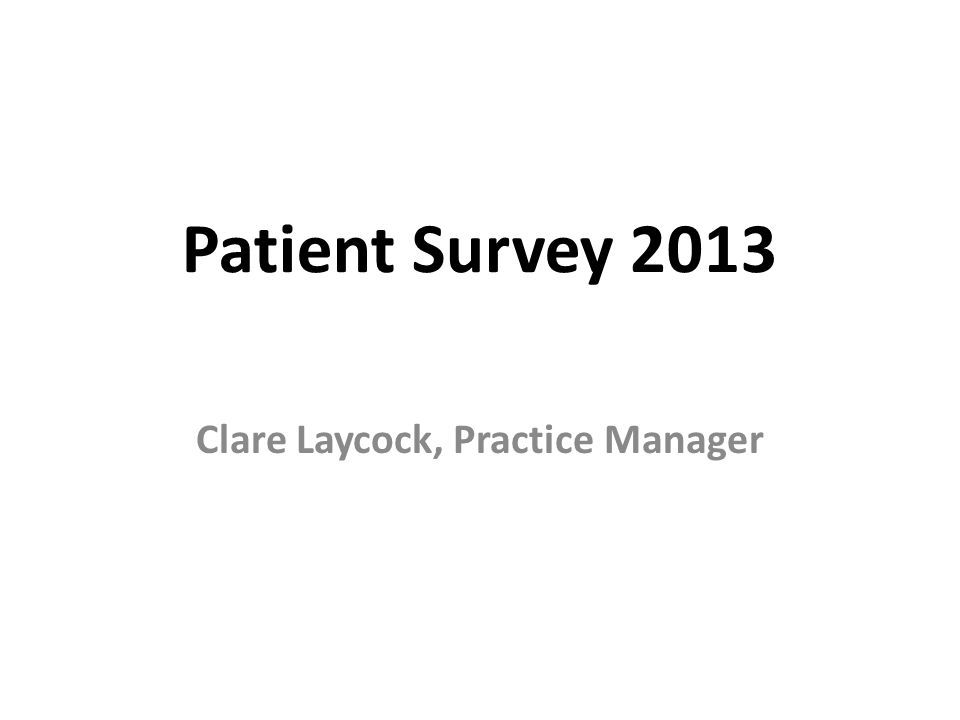 Patient Survey 2013 Clare Laycock, Practice Manager