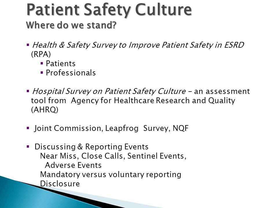  Health & Safety Survey to Improve Patient Safety in ESRD (RPA)  Patients  Professionals  Hospital Survey on Patient Safety Culture - an assessment tool from Agency for Healthcare Research and Quality (AHRQ)  Joint Commission, Leapfrog Survey, NQF  Discussing & Reporting Events Near Miss, Close Calls, Sentinel Events, Adverse Events Mandatory versus voluntary reporting Disclosure Patient Safety Culture Where do we stand?