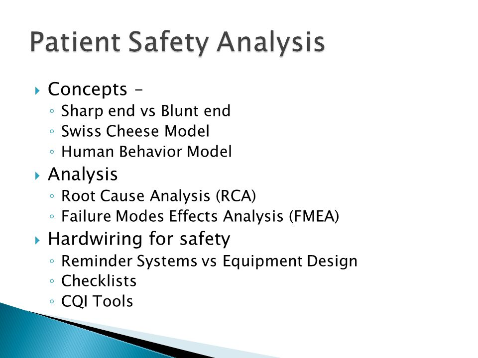  Concepts – ◦ Sharp end vs Blunt end ◦ Swiss Cheese Model ◦ Human Behavior Model  Analysis ◦ Root Cause Analysis (RCA) ◦ Failure Modes Effects Analysis (FMEA)  Hardwiring for safety ◦ Reminder Systems vs Equipment Design ◦ Checklists ◦ CQI Tools