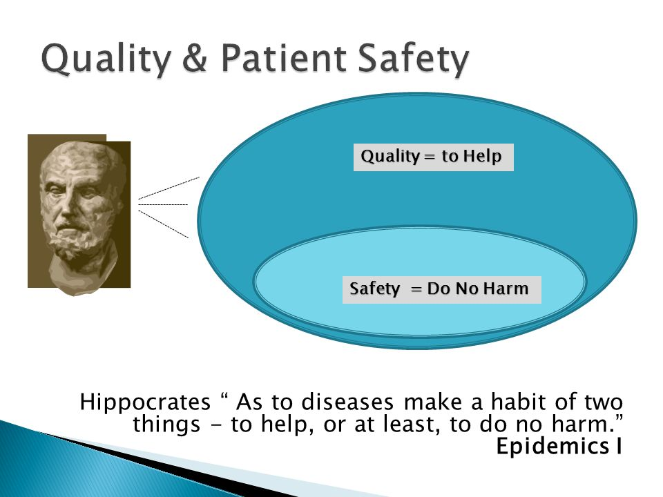Hippocrates As to diseases make a habit of two things - to help, or at least, to do no harm. Epidemics I Quality = to Help Safety = Do No Harm