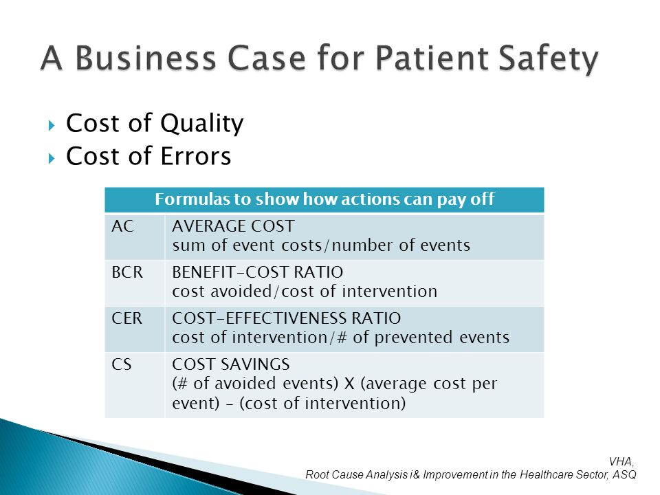  Cost of Quality  Cost of Errors Formulas to show how actions can pay off ACAVERAGE COST sum of event costs/number of events BCRBENEFIT-COST RATIO cost avoided/cost of intervention CERCOST-EFFECTIVENESS RATIO cost of intervention/# of prevented events CSCOST SAVINGS (# of avoided events) X (average cost per event) – (cost of intervention) VHA, Root Cause Analysis i& Improvement in the Healthcare Sector, ASQ