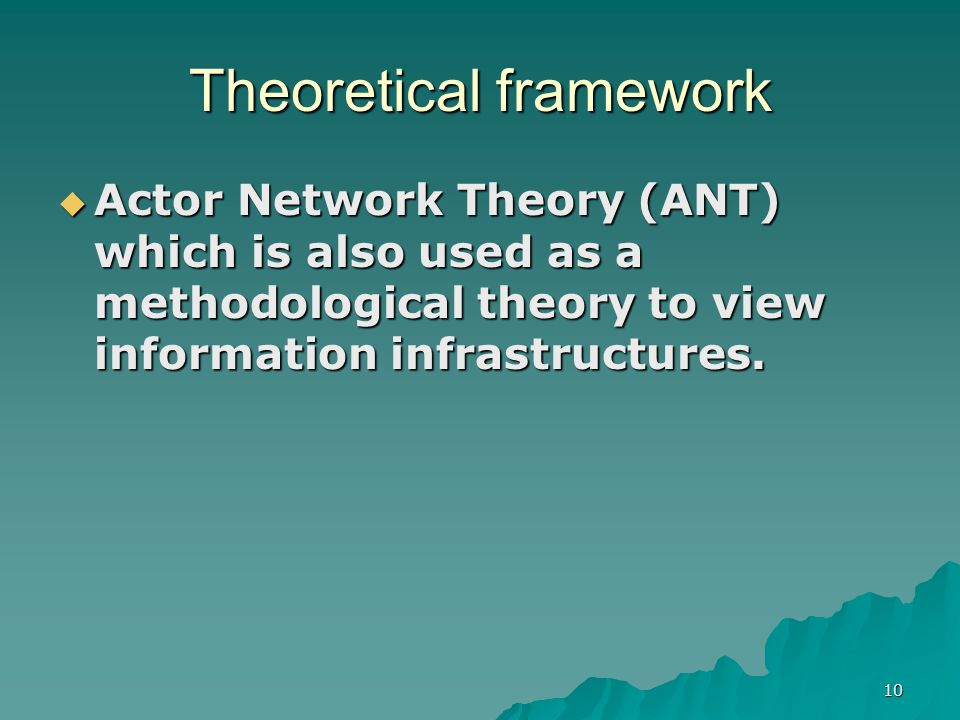 10 Theoretical framework  Actor Network Theory (ANT) which is also used as a methodological theory to view information infrastructures.